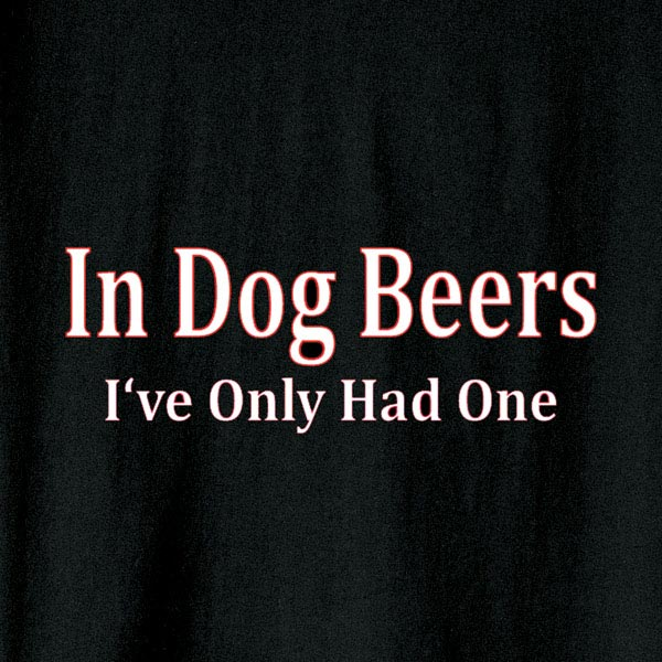 In Dog Beers I Ve Only Had One Shirt At Wireless Catalog