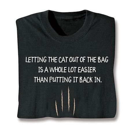 Letting The Cat Out Of The Bag Is A Whole Lot Easier Than Putting It Back In. T-Shirts