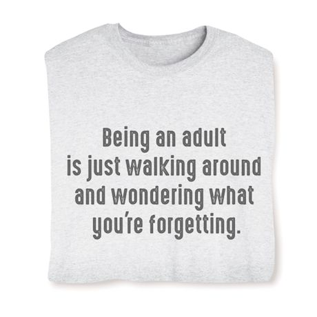 Being An Adult Is Just Walking Around And Wondering What Your Forgetting T-Shirts