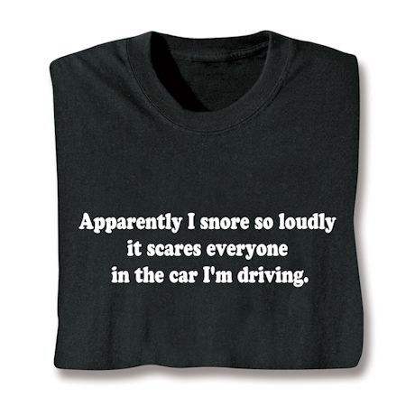 Apparently I Snore So Loudly It Scares Everyone In The Car I'M Driving T-Shirts