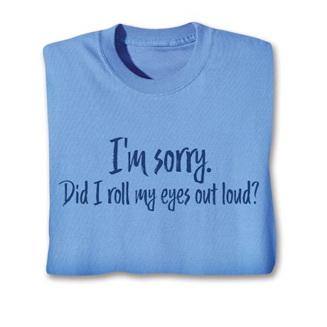 I'M Sorry. Did I Roll My Eyes Out Loud? T-Shirts