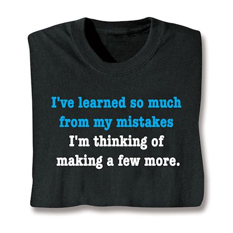 I've Learned So Much From My Mistakes. I'M Thinking Of Making A Few More. T-Shirts