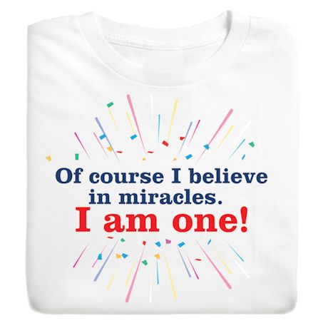 Of Course I Believe In Miracles. I Am One! T-Shirts