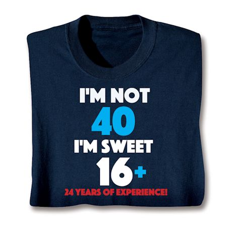 I'M Not 40 I'M Sweet 16 Plus 24 Shirts