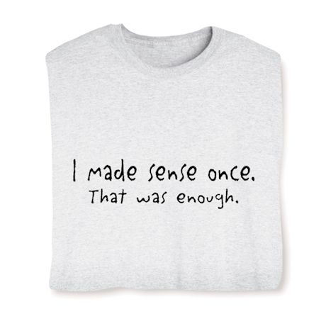 I Made Sense Once. That Was Enough. T-Shirts