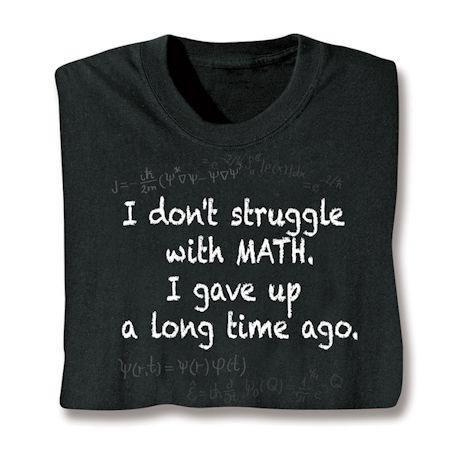 I Don't Struggle With Math. I Gave Up A Long Time Ago. T-Shirts