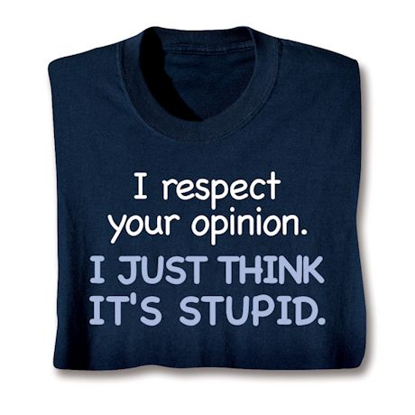 I Respect Your Opinion. I Just Think It's Stupid. T-Shirts