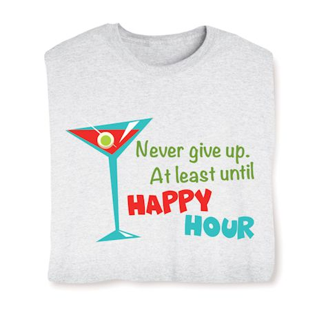 Never Give Up, At Least Until Happy Hour T-Shirts