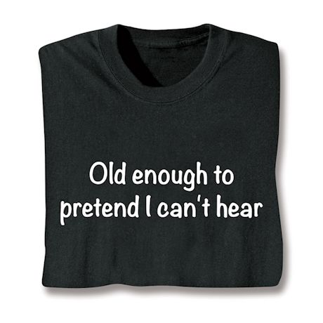 Old Enough To Pretend I Can't Hear T-Shirts