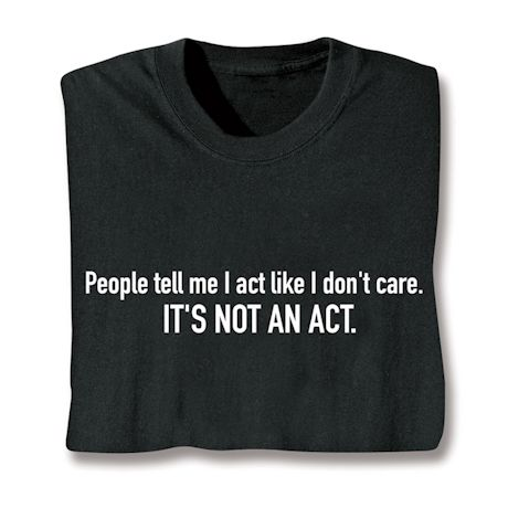 People Tell Me I Act Like I Don't Care. It's Not An Act. T-Shirts