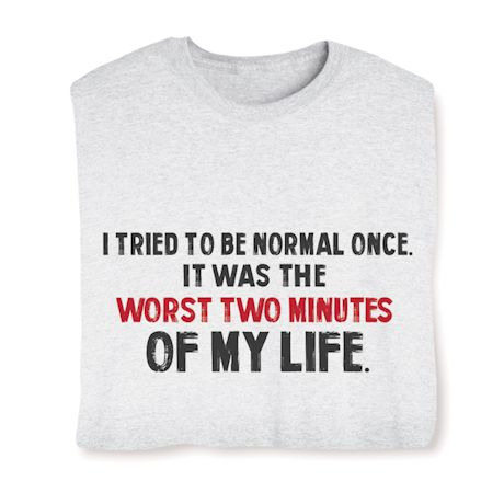 I Tried To Be Normal Once It Was The Worst Two Minutes Of My Life. T-Shirts