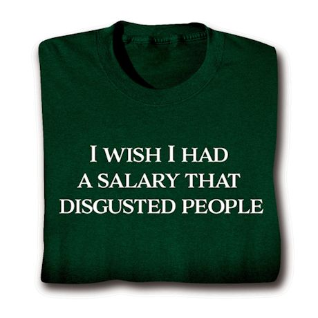 I Wish I Had A Salary That Disgusted People. T-Shirts