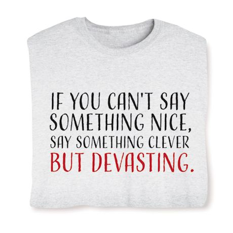 If You Can't Say Something Nice, Say Something Clever But Devasting. T-Shirts