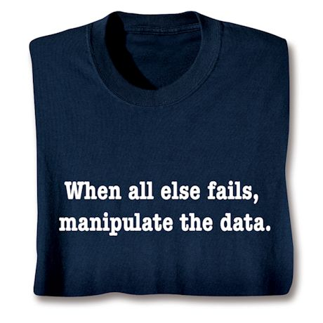 When All Else Fails, Manipulate The Data T-Shirts