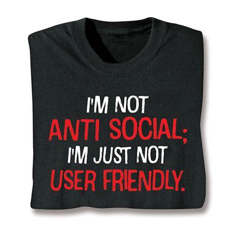 I'm Not Anti Social; I'm Just Not User Friendly. T-Shirts