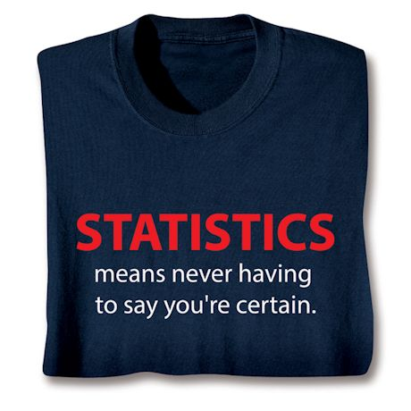 Statistics Means Never Having To Say You're Certain. T-Shirts