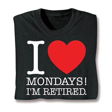 I Love Mondays!! I'm Retired. T-Shirts