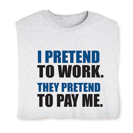 I Pretend To Work. They Pretend To Pay Me. T-Shirts
