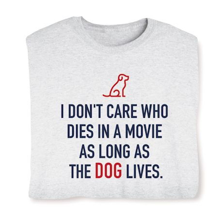 I Don't Care Who Dies In A Movie As Long As The Dog Lives T-Shirts