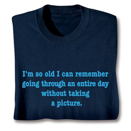 I'm So Old I Can Remember Going An Entire Day Without Taking A Picture T-Shirts