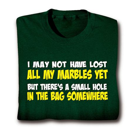 I May Not Have Lost All My Marbles Yet But There's A Small Hole In The Bag Somewhere T-Shirts