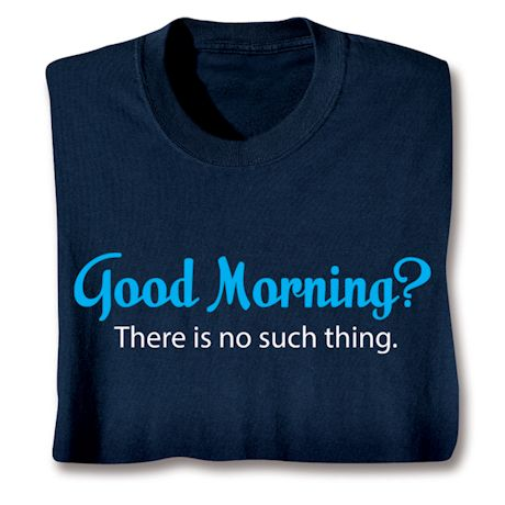 Good Morning?  There Is No Such Thing. T-Shirts