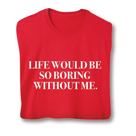 Life Would Be So Boring Without Me T-Shirts