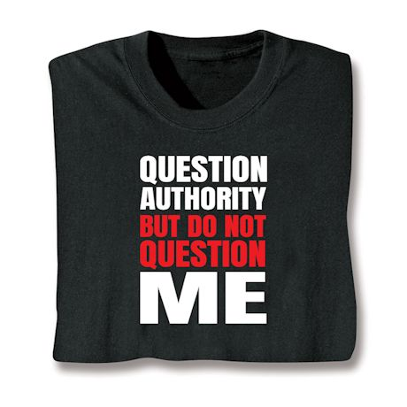 Question Authority But Do Not Question Me T-Shirts