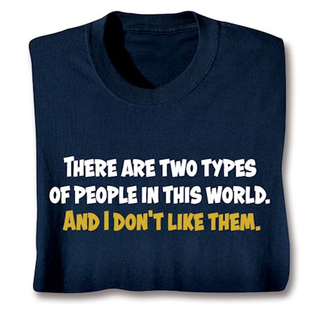 There Are Two Types Of People In This World. And I Don't Like Them. T-Shirts