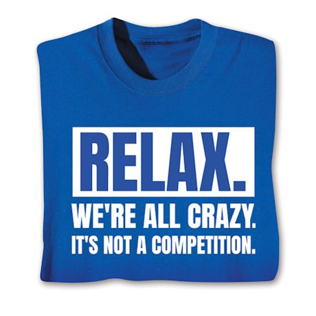 Relax. We.Re All Crazy. It's Not A Competition. T-Shirts