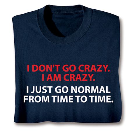 I Don't Go Crazy, I Am Crazy. I Just Go Normal From Time To Time. T-Shirts