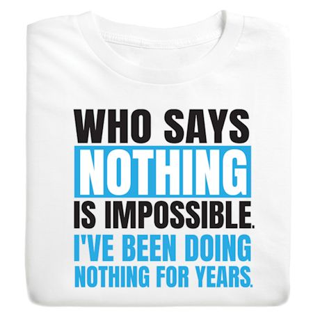 Who Says Nothing Is Impossible I'Ve Been Doing Nothing For Years T-Shirts