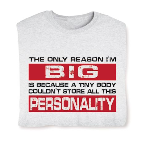 The Only Reason I'm Big Is Because A Tiny Body Couldn't Store All This Personality T-Shirts