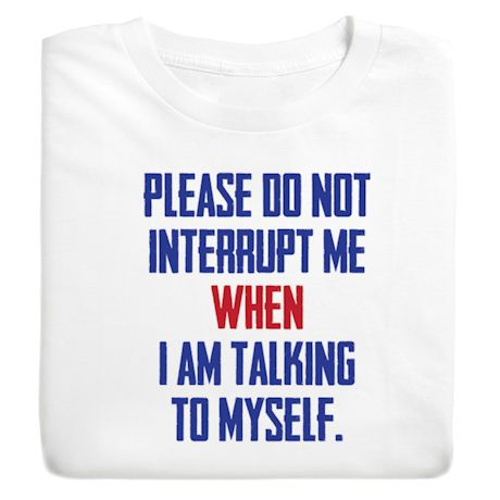 Please Do Not Interrupt Me When I'm Talking To Myself T-Shirts