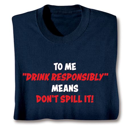 "To Me ""Drink Responsibly"" Means Don't Spill It! T-Shirts"