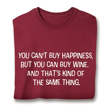 You Can't Buy Happiness, But You Can Buy Wine, And That's Kind Of The Same Thing. T-Shirts