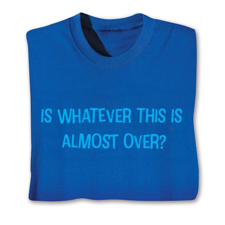 Is Whatever This Is Almost Over? T-Shirts