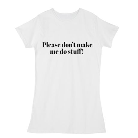 Please Don't Make Me Do Stuff! T-Shirts