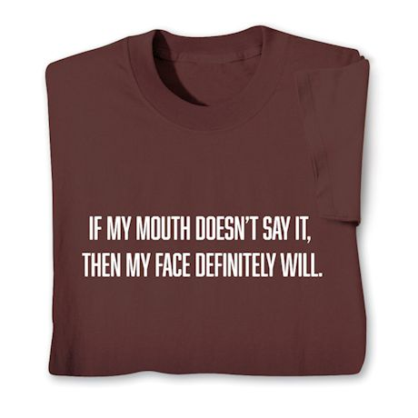 If My Mouth Doesn't Say It. Then My Face Definitely Will. T-Shirts