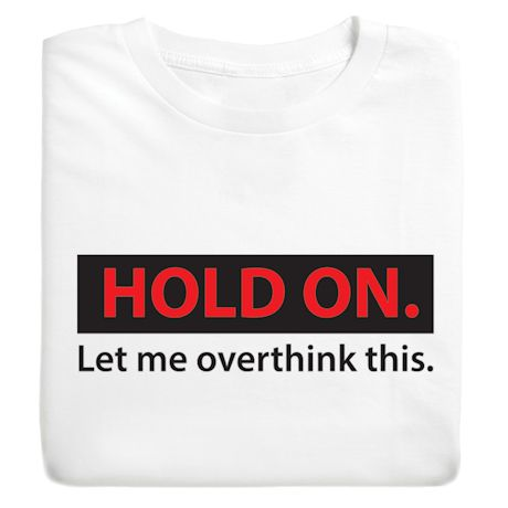 Hold On. Let Me Overthink This. T-Shirts