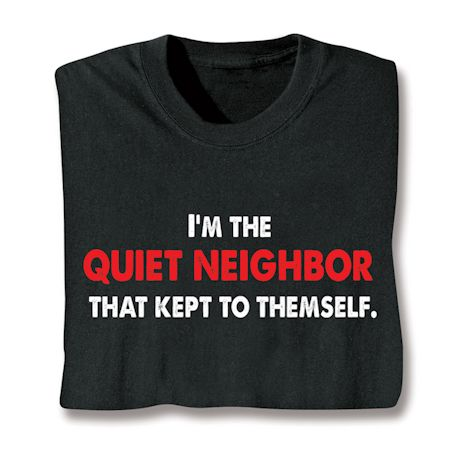 I'm The Quiet Neichbor That Kept To Themselves. T-Shirts