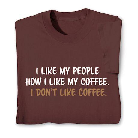 I Like My People How I Like My Coffee. I Don't Like Coffee. T-Shirts