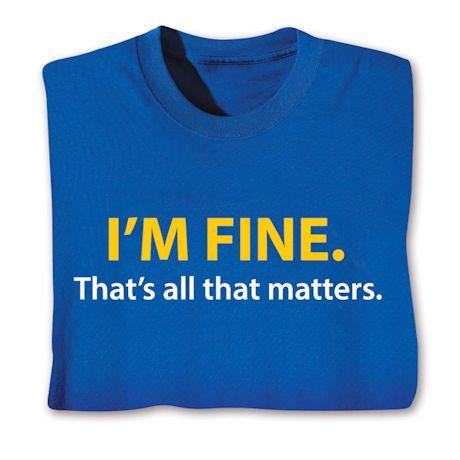 I'm Fine. That's All That Matters. T-Shirts