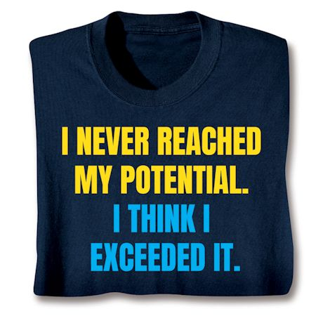 I Never Reached My Potential. I Think I Exceeded It. T-Shirts