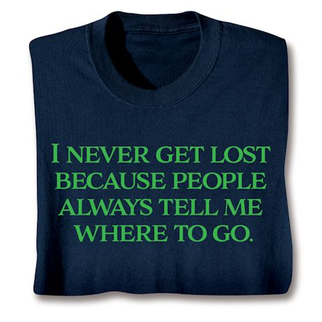 I Never Get Lost Because People Always Tell Me Where To Go. T-Shirts