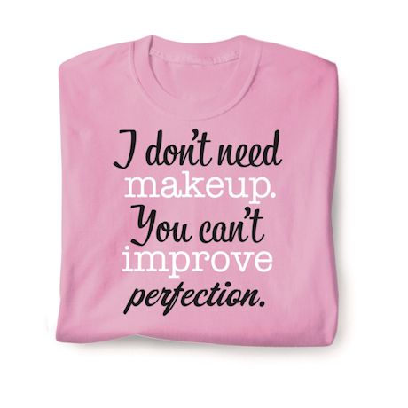 I Don't Need Makeup. You Can't Improve Perfection. T-Shirts