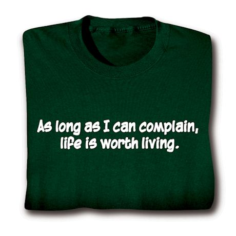 As Long As I Can Complain, Life Is Worth Living. T-Shirts