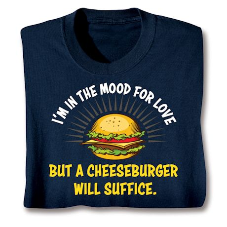 I'm In The Mood For Love But A Cheeseburger Will Suffice. T-Shirts