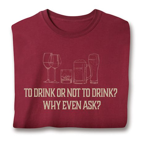 To Drink Or Not To Drink? Why Even Ask? T-Shirts