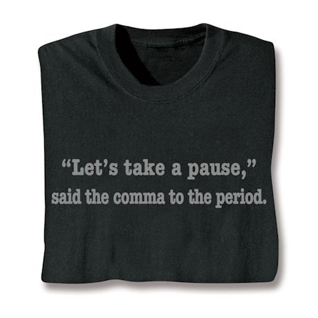"""""""Let's Take A Pause,"""" Said The Comma To The Period. T-Shirts"""